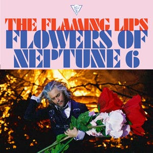 THE FLAMING LIPS The Flowers of Neptune 6